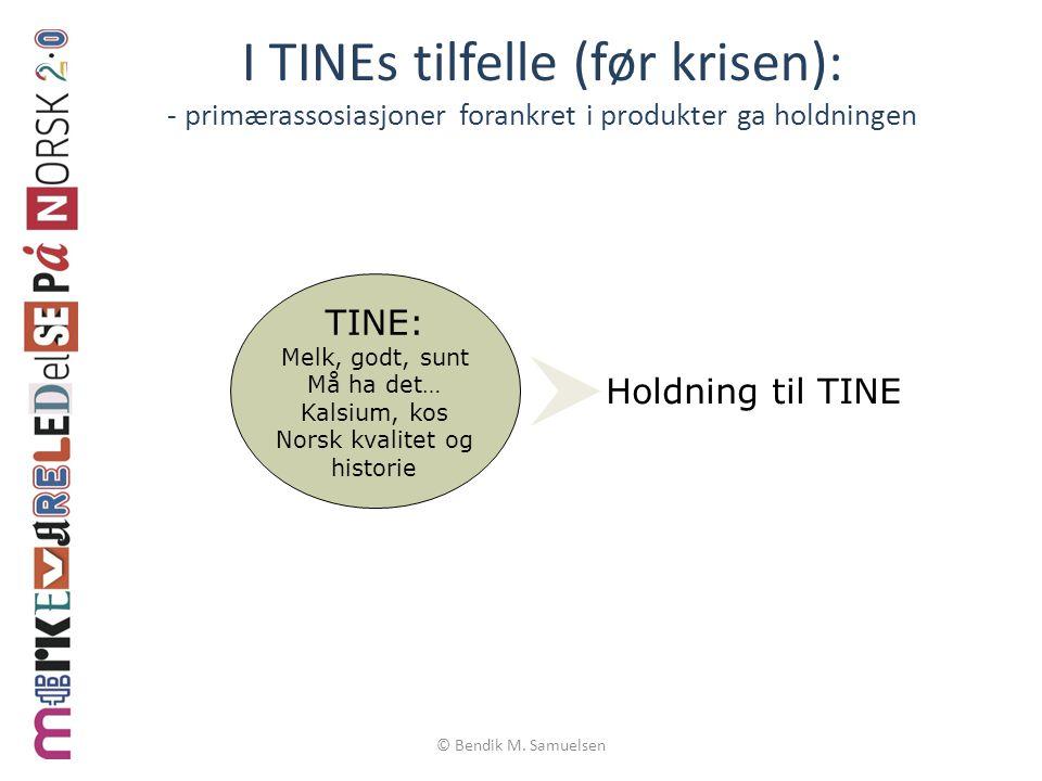 © Bendik M. Samuelsen I TINEs tilfelle (før krisen): - primærassosiasjoner forankret i produkter ga holdningen TINE: Melk, godt, sunt Må ha det… Kalsi