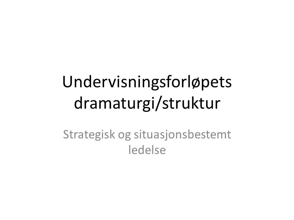 Undervisningsforløpets dramaturgi/struktur Strategisk og situasjonsbestemt ledelse
