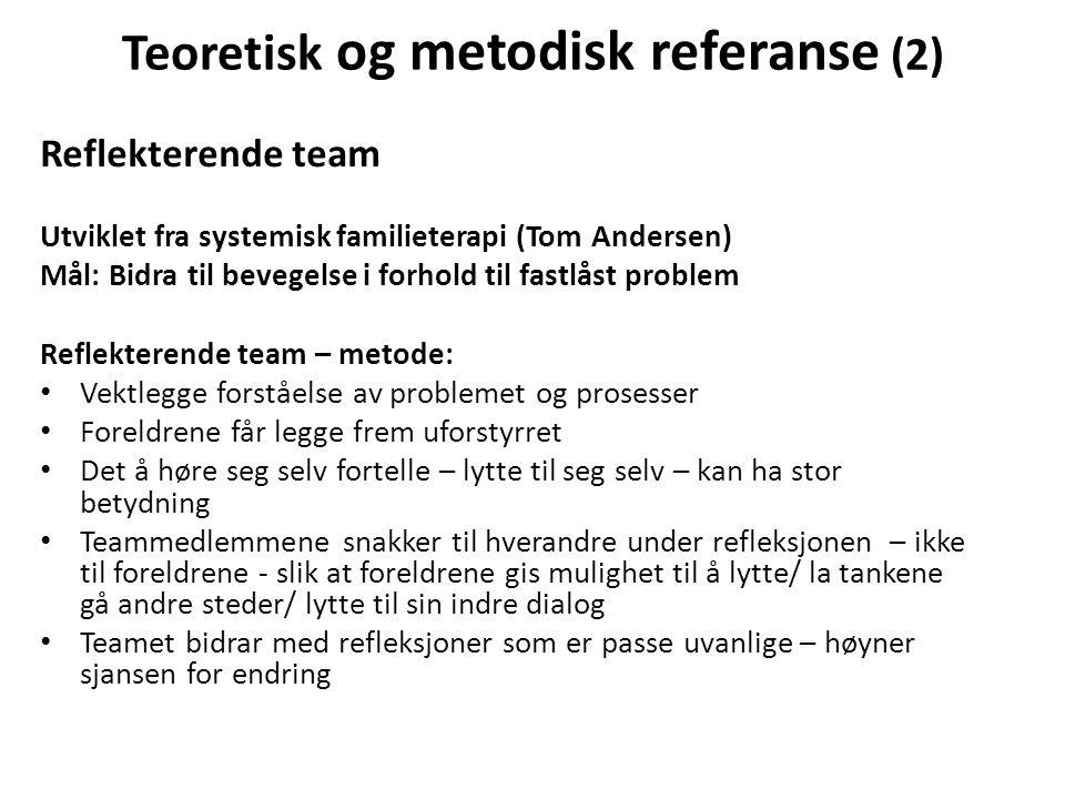 Teoretisk og metodisk referanse (2) Reflekterende team Utviklet fra systemisk familieterapi (Tom Andersen) Mål: Bidra til bevegelse i forhold til fast