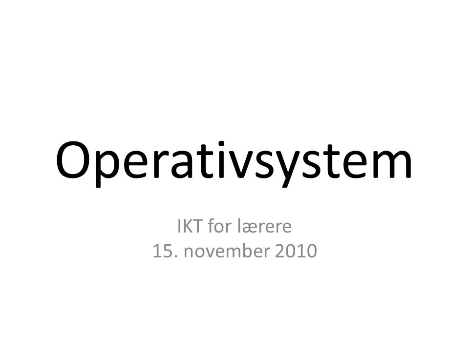 Operativsystem IKT for lærere 15. november 2010