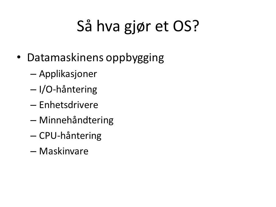 Så hva gjør et OS? Datamaskinens oppbygging – Applikasjoner – I/O-håntering – Enhetsdrivere – Minnehåndtering – CPU-håntering – Maskinvare