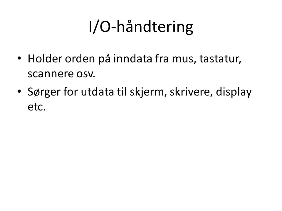 I/O-håndtering Holder orden på inndata fra mus, tastatur, scannere osv. Sørger for utdata til skjerm, skrivere, display etc.