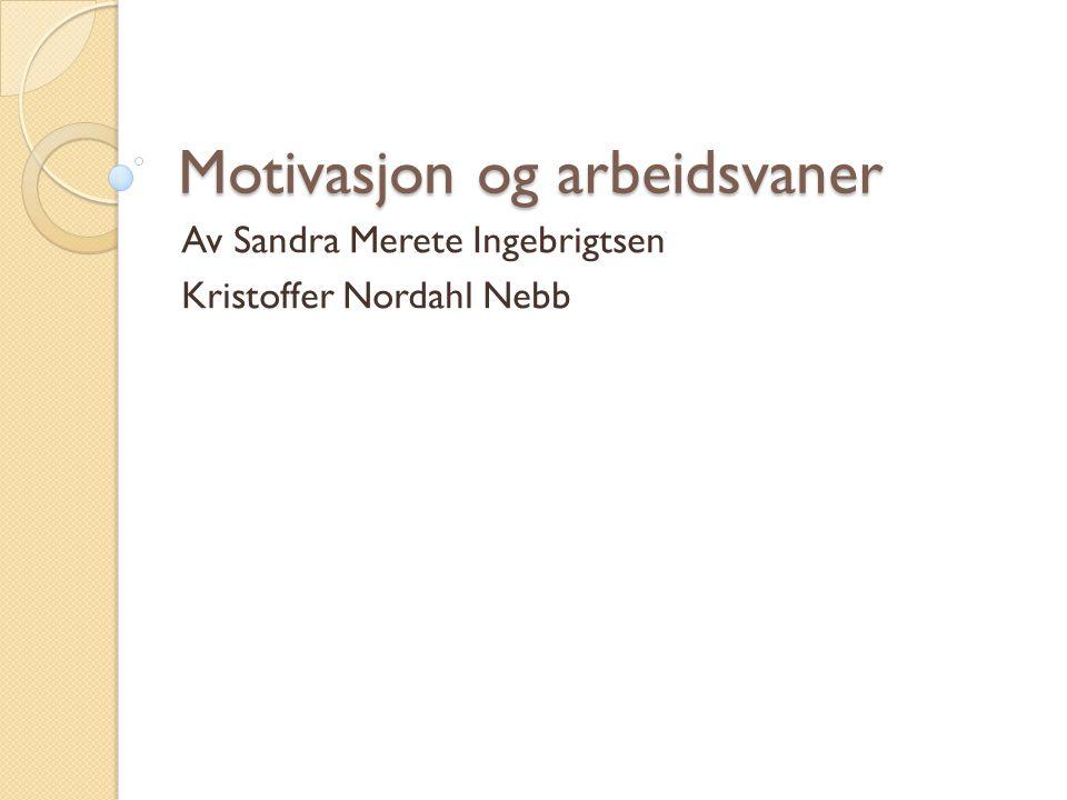 Motivasjon og arbeidsvaner Av Sandra Merete Ingebrigtsen Kristoffer Nordahl Nebb