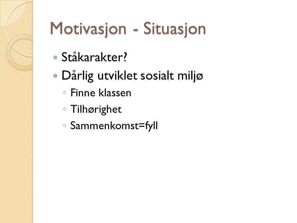 Motivasjon - Situasjon Ståkarakter? Dårlig utviklet sosialt miljø ◦ Finne klassen ◦ Tilhørighet ◦ Sammenkomst=fyll
