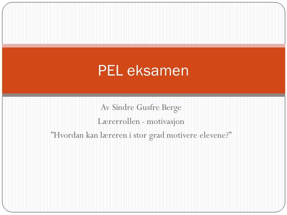 """Av Sindre Gusfre Berge Lærerrollen - motivasjon """"Hvordan kan læreren i stor grad motivere elevene?"""" PEL eksamen"""