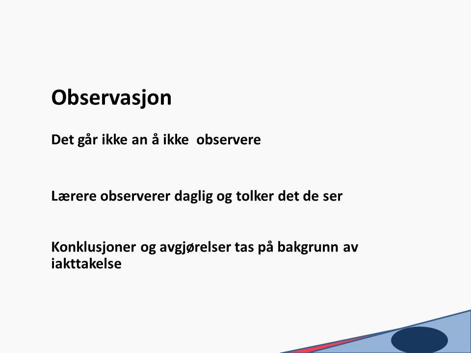 Observasjon Det går ikke an å ikke observere Lærere observerer daglig og tolker det de ser Konklusjoner og avgjørelser tas på bakgrunn av iakttakelse