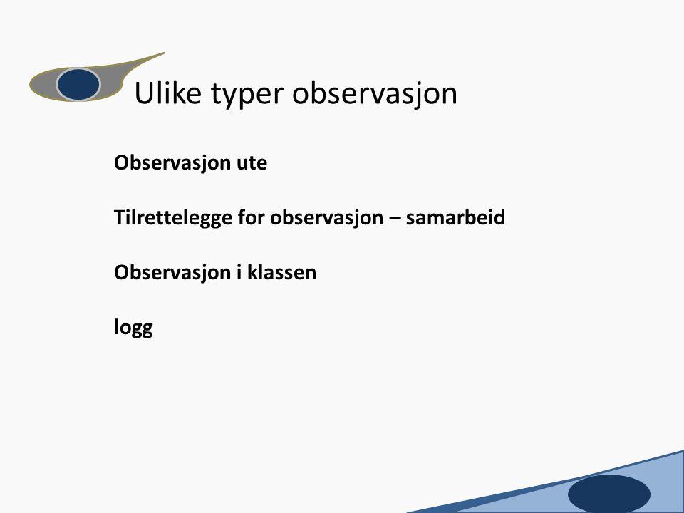 Observasjon ute Tilrettelegge for observasjon – samarbeid Observasjon i klassen logg Ulike typer observasjon c