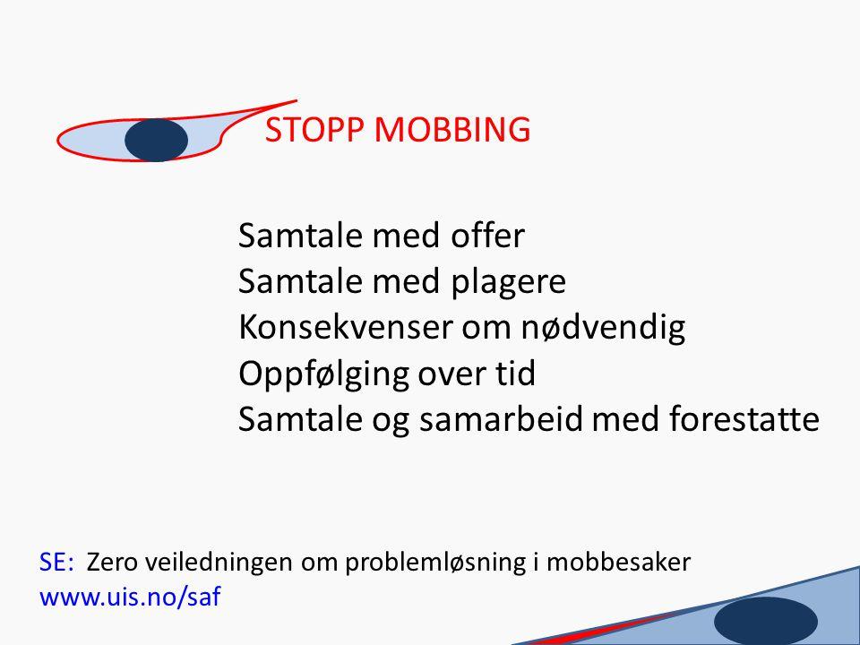 STOPP MOBBING Samtale med offer Samtale med plagere Konsekvenser om nødvendig Oppfølging over tid Samtale og samarbeid med forestatte SE: Zero veiledn