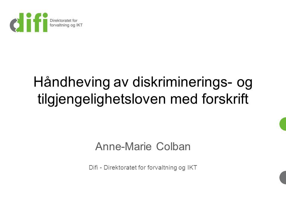 Håndheving av diskriminerings- og tilgjengelighetsloven med forskrift Anne-Marie Colban Difi - Direktoratet for forvaltning og IKT