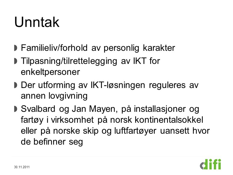 Unntak Familieliv/forhold av personlig karakter Tilpasning/tilrettelegging av IKT for enkeltpersoner Der utforming av IKT-løsningen reguleres av annen lovgivning Svalbard og Jan Mayen, på installasjoner og fartøy i virksomhet på norsk kontinentalsokkel eller på norske skip og luftfartøyer uansett hvor de befinner seg 30.11.2011