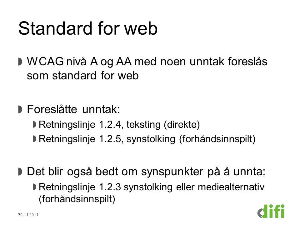 Standard for web WCAG nivå A og AA med noen unntak foreslås som standard for web Foreslåtte unntak: Retningslinje 1.2.4, teksting (direkte) Retningslinje 1.2.5, synstolking (forhåndsinnspilt) Det blir også bedt om synspunkter på å unnta: Retningslinje 1.2.3 synstolking eller mediealternativ (forhåndsinnspilt) 30.11.2011
