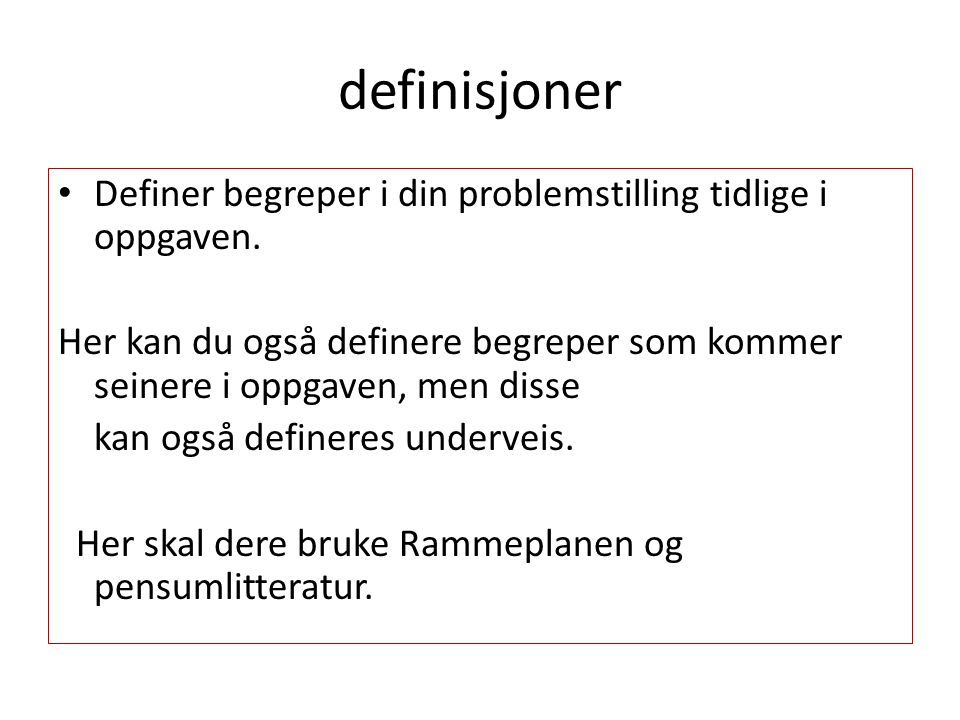 definisjoner Definer begreper i din problemstilling tidlige i oppgaven.