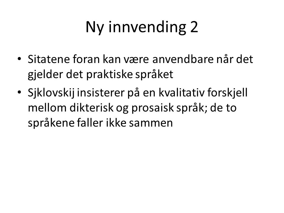 Ny innvending 2 Sitatene foran kan være anvendbare når det gjelder det praktiske språket Sjklovskij insisterer på en kvalitativ forskjell mellom dikte