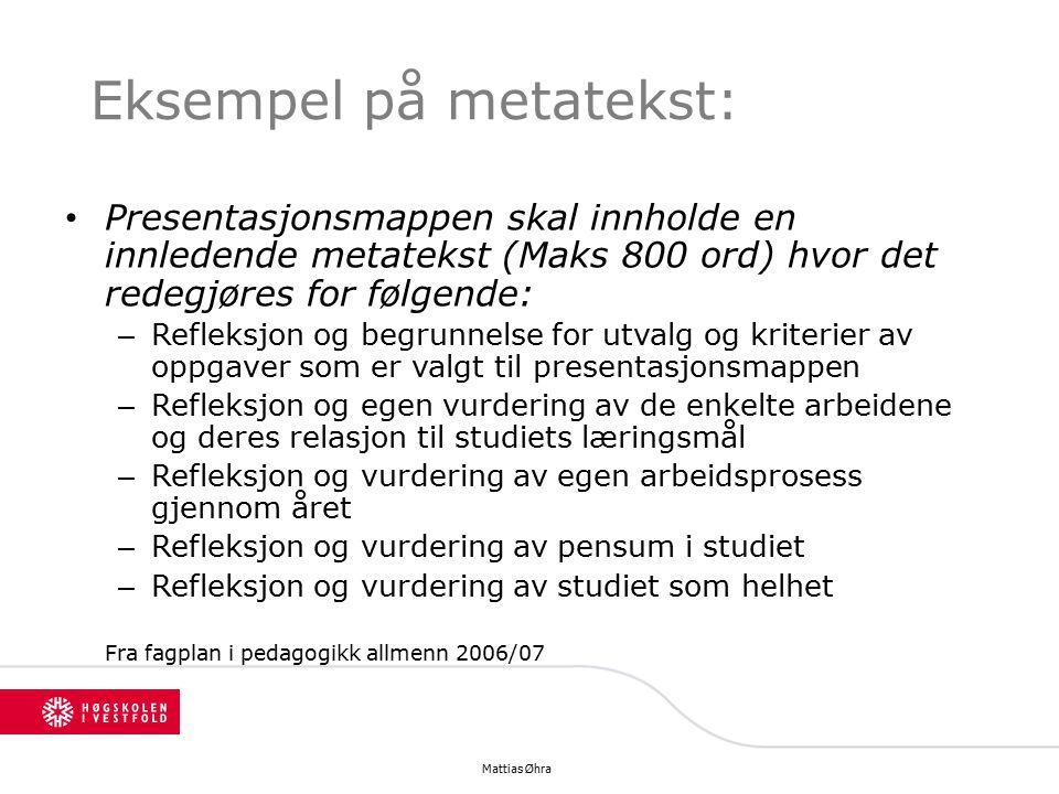 Eksempel på metatekst: Presentasjonsmappen skal innholde en innledende metatekst (Maks 800 ord) hvor det redegjøres for følgende: – Refleksjon og begrunnelse for utvalg og kriterier av oppgaver som er valgt til presentasjonsmappen – Refleksjon og egen vurdering av de enkelte arbeidene og deres relasjon til studiets læringsmål – Refleksjon og vurdering av egen arbeidsprosess gjennom året – Refleksjon og vurdering av pensum i studiet – Refleksjon og vurdering av studiet som helhet Fra fagplan i pedagogikk allmenn 2006/07 Mattias Øhra