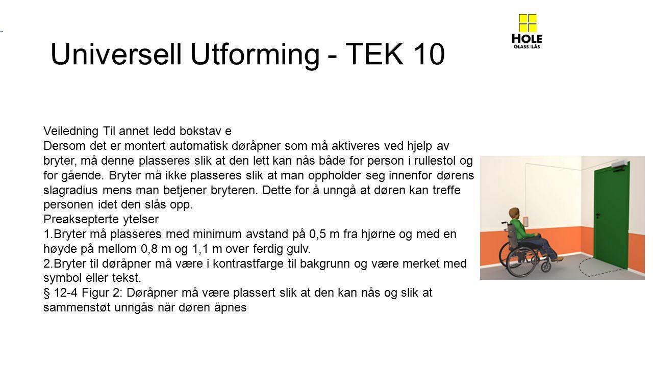 Universell Utforming - TEK 10 Veiledning Til annet ledd bokstav e Dersom det er montert automatisk døråpner som må aktiveres ved hjelp av bryter, må denne plasseres slik at den lett kan nås både for person i rullestol og for gående.