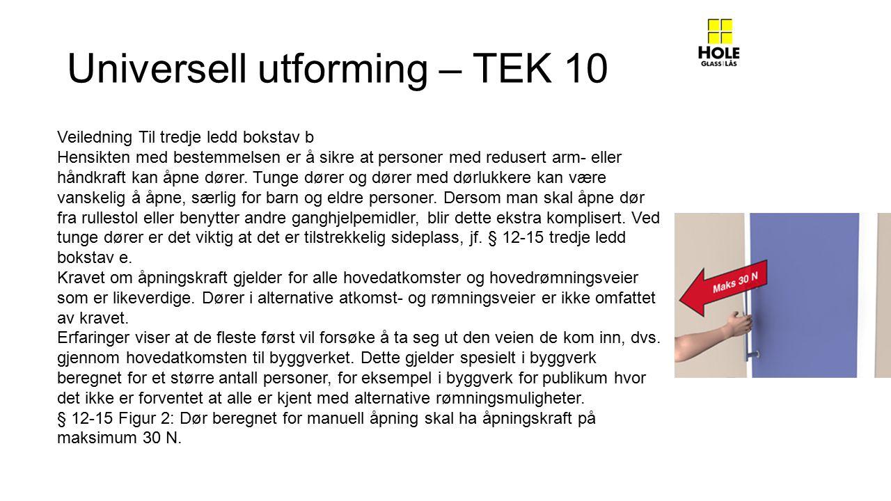 Universell utforming – TEK 10 Veiledning Til tredje ledd bokstav b Hensikten med bestemmelsen er å sikre at personer med redusert arm- eller håndkraft kan åpne dører.