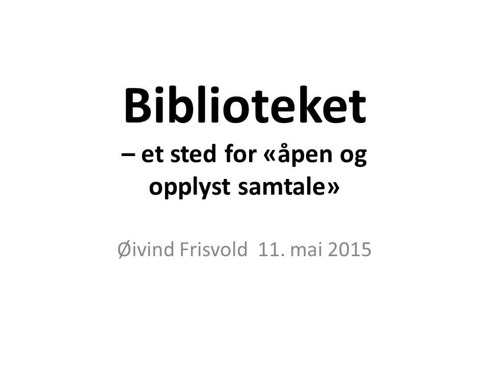 Biblioteket – et sted for «åpen og opplyst samtale» Øivind Frisvold 11. mai 2015