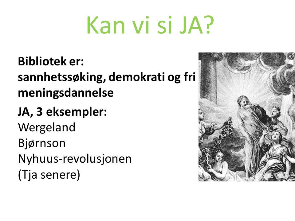 Kan vi si JA? Bibliotek er: sannhetssøking, demokrati og fri meningsdannelse JA, 3 eksempler: Wergeland Bjørnson Nyhuus-revolusjonen (Tja senere)