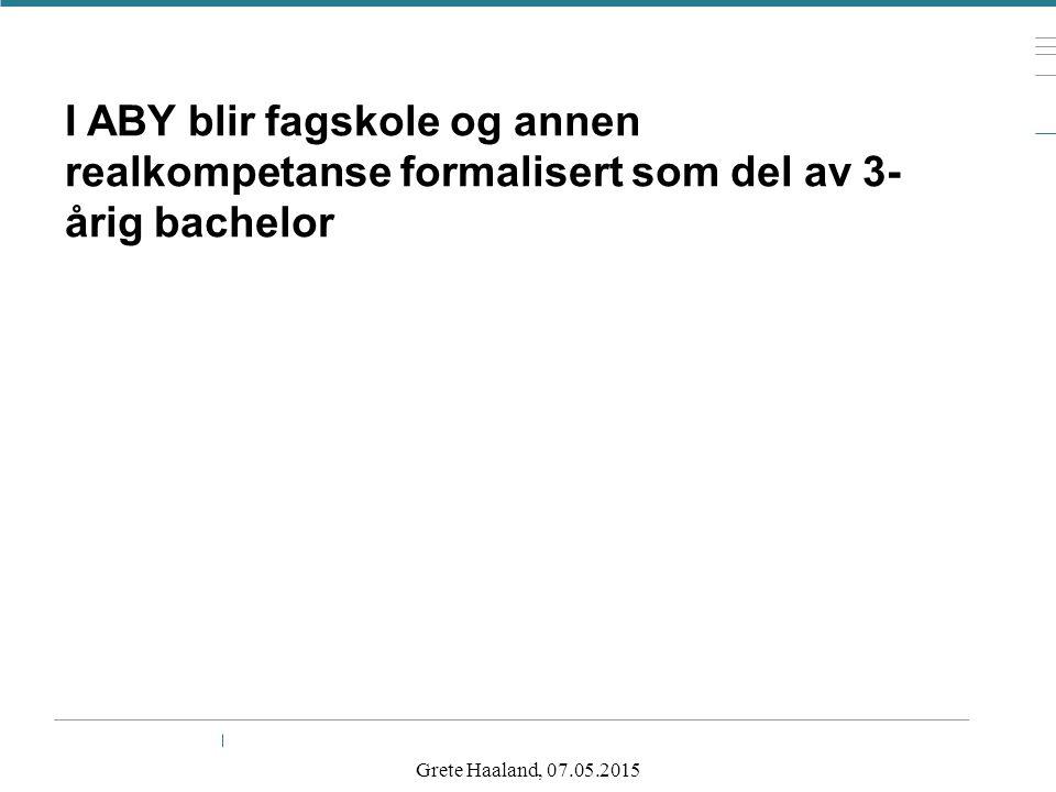 I ABY blir fagskole og annen realkompetanse formalisert som del av 3- årig bachelor Grete Haaland, 07.05.2015
