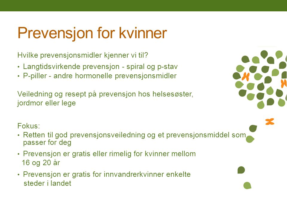 Prevensjon for kvinner Hvilke prevensjonsmidler kjenner vi til? Langtidsvirkende prevensjon - spiral og p-stav P-piller - andre hormonelle prevensjons