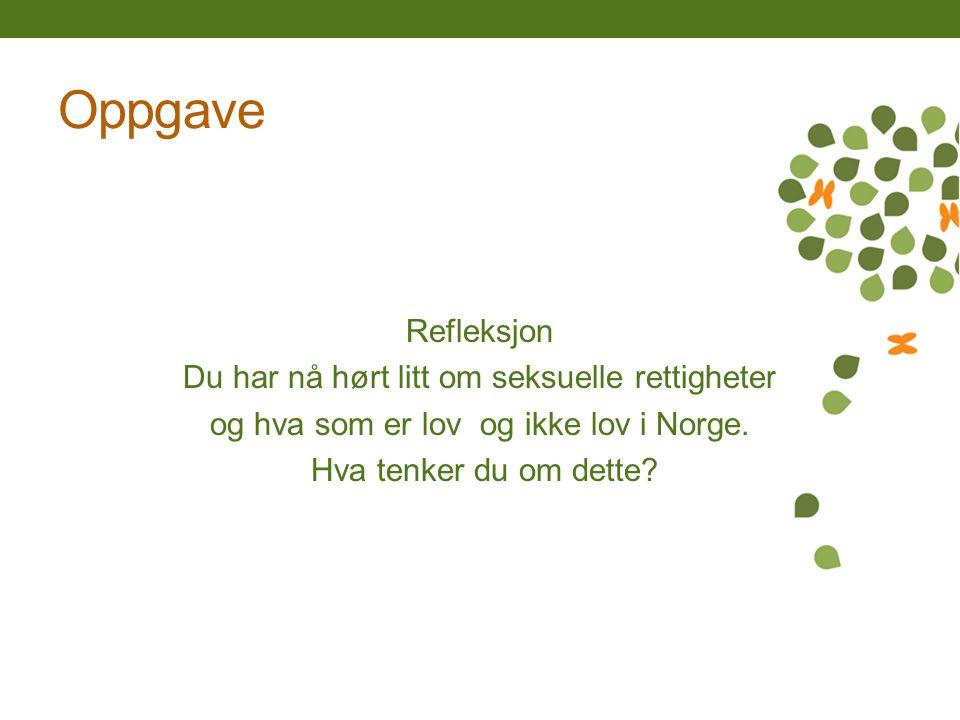 Oppgave Refleksjon Du har nå hørt litt om seksuelle rettigheter og hva som er lov og ikke lov i Norge. Hva tenker du om dette?