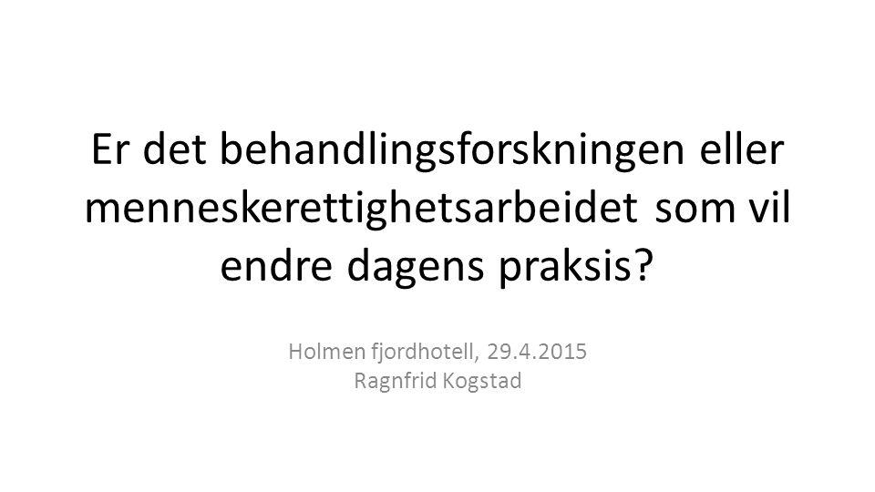 Er det behandlingsforskningen eller menneskerettighetsarbeidet som vil endre dagens praksis? Holmen fjordhotell, 29.4.2015 Ragnfrid Kogstad