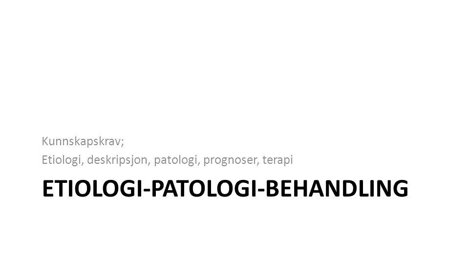 ETIOLOGI-PATOLOGI-BEHANDLING Kunnskapskrav; Etiologi, deskripsjon, patologi, prognoser, terapi