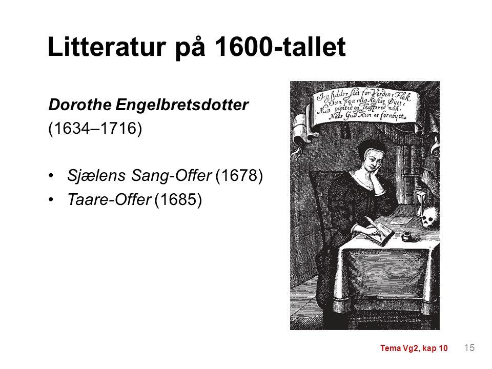 Litteratur på 1600-tallet Dorothe Engelbretsdotter (1634–1716) Sjælens Sang-Offer (1678) Taare-Offer (1685) 15 Tema Vg2, kap 10