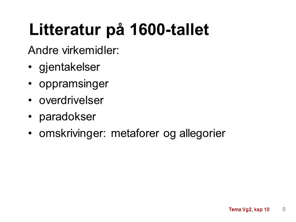 Litteratur på 1600-tallet Andre virkemidler: gjentakelser oppramsinger overdrivelser paradokser omskrivinger: metaforer og allegorier 6 Tema Vg2, kap