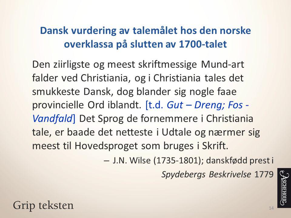 14 Dansk vurdering av talemålet hos den norske overklassa på slutten av 1700-talet Den ziirligste og meest skriftmessige Mund-art falder ved Christian