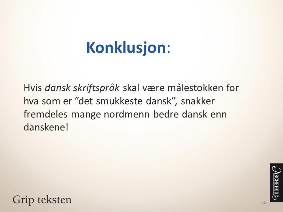 """16 Konklusjon: Hvis dansk skriftspråk skal være målestokken for hva som er """"det smukkeste dansk"""", snakker fremdeles mange nordmenn bedre dansk enn dan"""