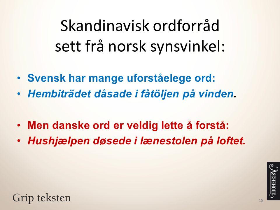 Skandinavisk ordforråd sett frå norsk synsvinkel: Svensk har mange uforståelege ord: Hembiträdet dåsade i fåtöljen på vinden. Men danske ord er veldig