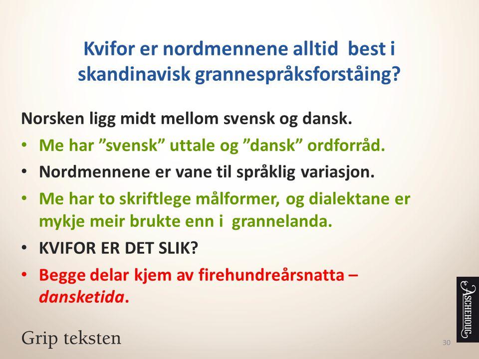 """30 Kvifor er nordmennene alltid best i skandinavisk grannespråksforståing? Norsken ligg midt mellom svensk og dansk. Me har """"svensk"""" uttale og """"dansk"""""""