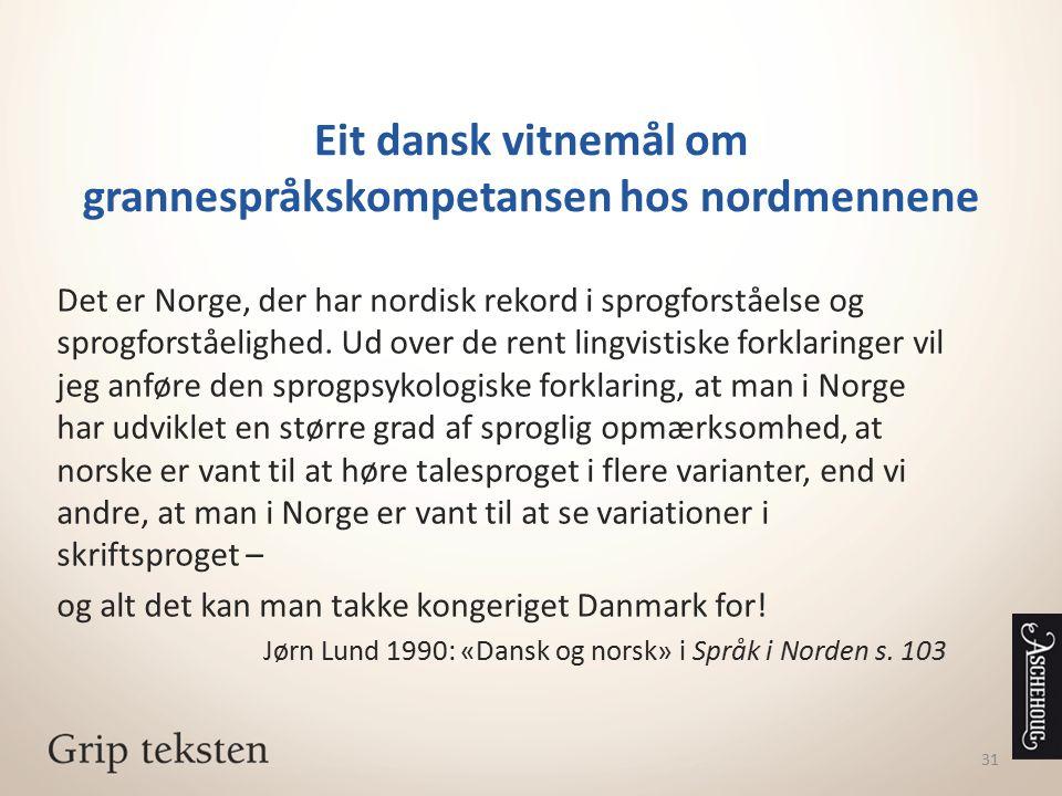 31 Eit dansk vitnemål om grannespråkskompetansen hos nordmennene Det er Norge, der har nordisk rekord i sprogforståelse og sprogforståelighed. Ud over