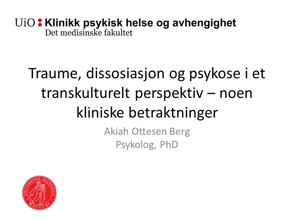Traume, dissosiasjon og psykose i et transkulturelt perspektiv – noen kliniske betraktninger Akiah Ottesen Berg Psykolog, PhD