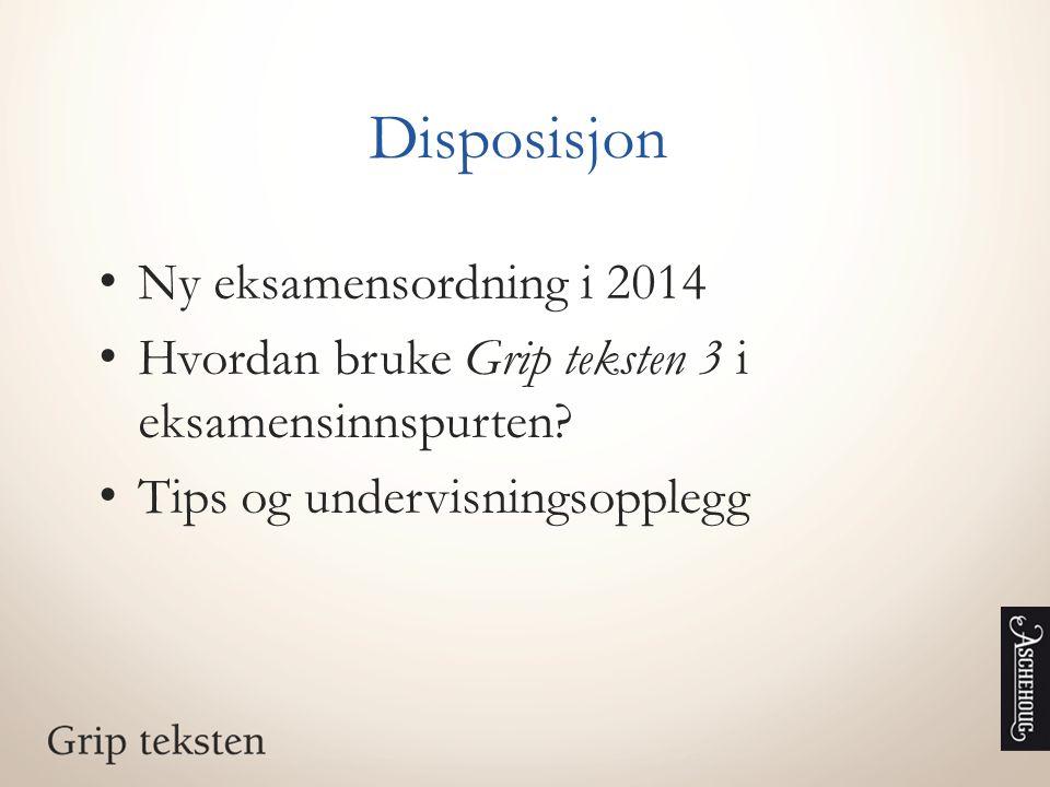Disposisjon Ny eksamensordning i 2014 Hvordan bruke Grip teksten 3 i eksamensinnspurten? Tips og undervisningsopplegg