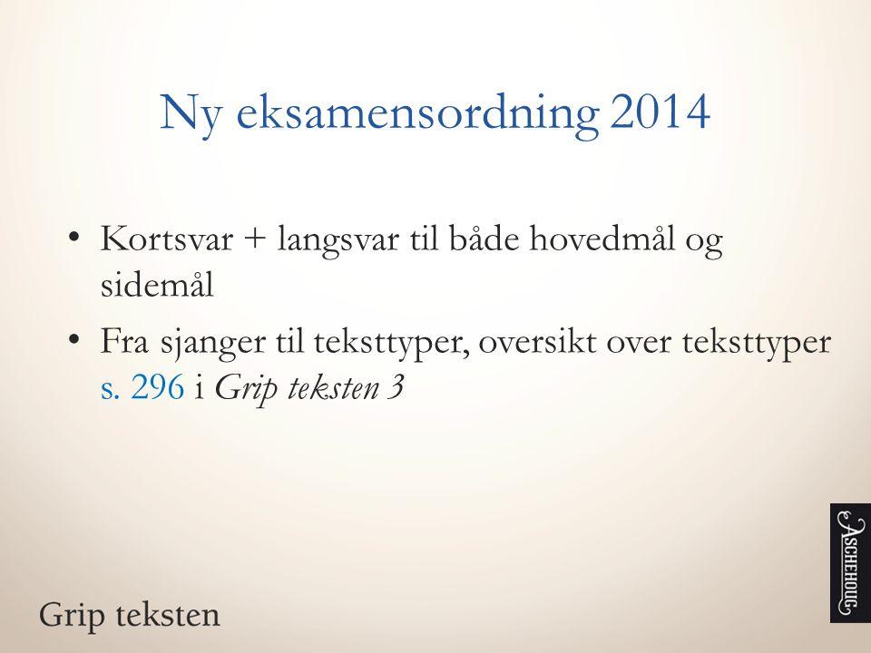 Ny eksamensordning 2014 Kortsvar + langsvar til både hovedmål og sidemål Fra sjanger til teksttyper, oversikt over teksttyper s. 296 i Grip teksten 3