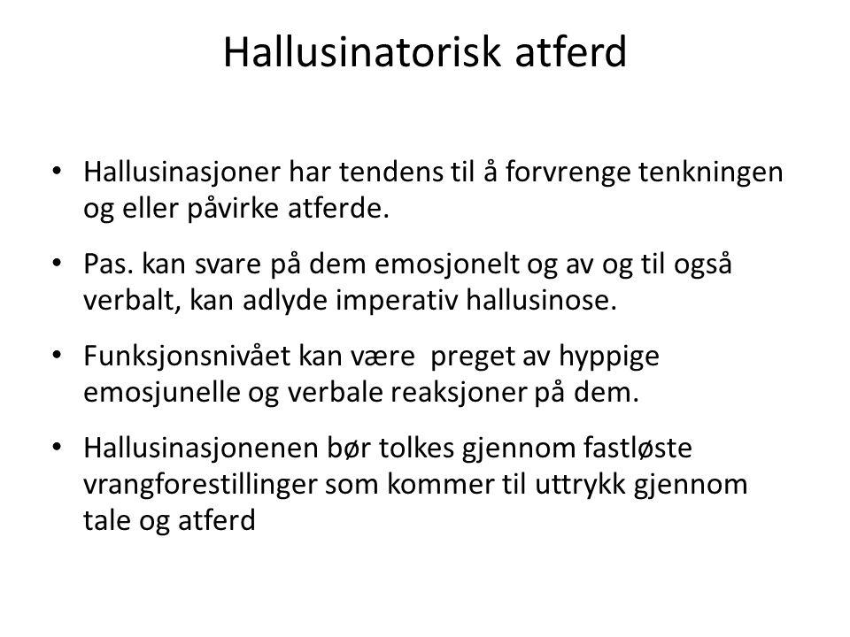 Hallusinatorisk atferd Hallusinasjoner har tendens til å forvrenge tenkningen og eller påvirke atferde. Pas. kan svare på dem emosjonelt og av og til