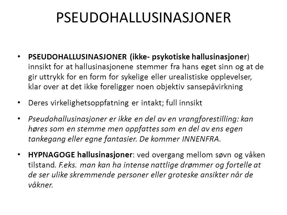 PSEUDOHALLUSINASJONER PSEUDOHALLUSINASJONER (ikke- psykotiske hallusinasjoner) innsikt for at hallusinasjonene stemmer fra hans eget sinn og at de gir
