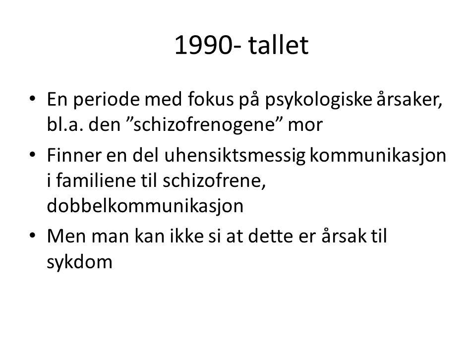 """1990- tallet En periode med fokus på psykologiske årsaker, bl.a. den """"schizofrenogene"""" mor Finner en del uhensiktsmessig kommunikasjon i familiene til"""