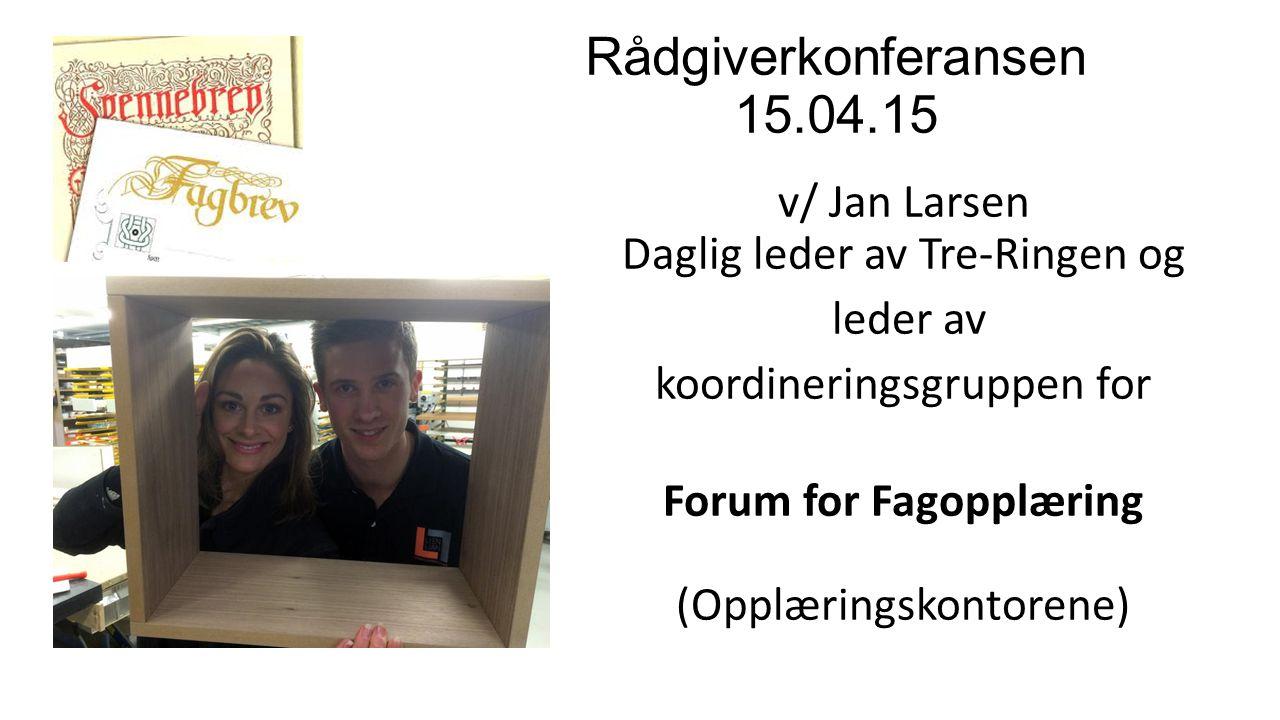 Rådgiverkonferansen 15.04.15 v/ Jan Larsen Daglig leder av Tre-Ringen og leder av koordineringsgruppen for Forum for Fagopplæring (Opplæringskontorene)