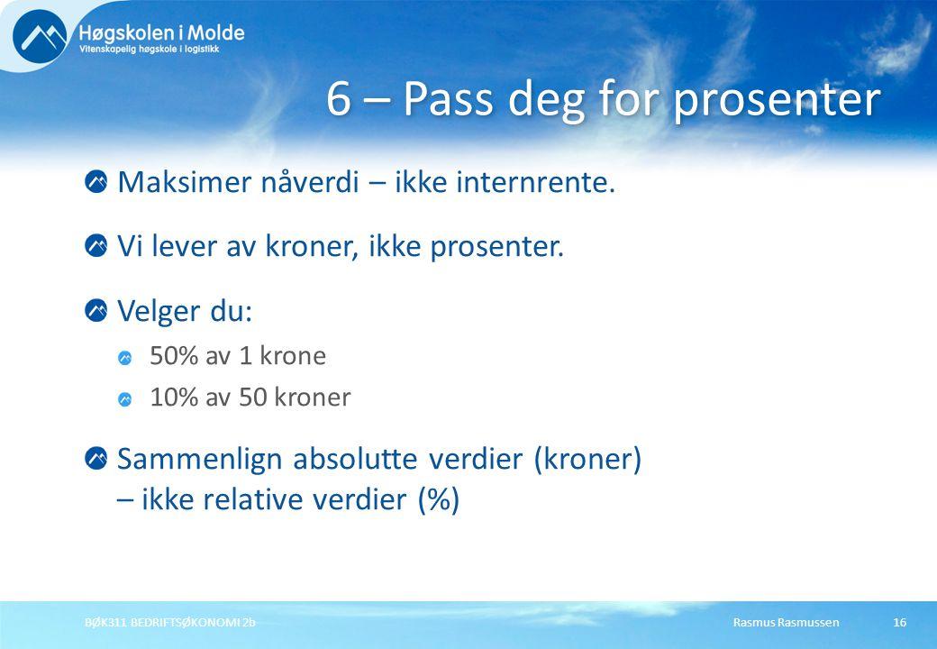 Rasmus RasmussenBØK311 BEDRIFTSØKONOMI 2b16 Maksimer nåverdi – ikke internrente. Vi lever av kroner, ikke prosenter. Velger du: 50% av 1 krone 10% av