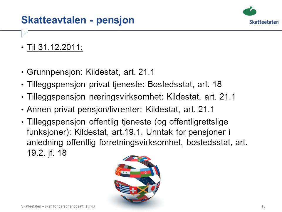 Skatteavtalen - pensjon Til 31.12.2011: Grunnpensjon: Kildestat, art. 21.1 Tilleggspensjon privat tjeneste: Bostedsstat, art. 18 Tilleggspensjon nærin