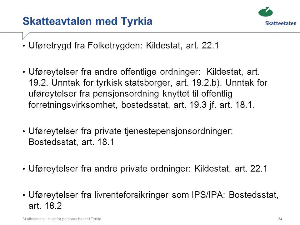 Skatteavtalen med Tyrkia Uføretrygd fra Folketrygden: Kildestat, art. 22.1 Uføreytelser fra andre offentlige ordninger: Kildestat, art. 19.2. Unntak f