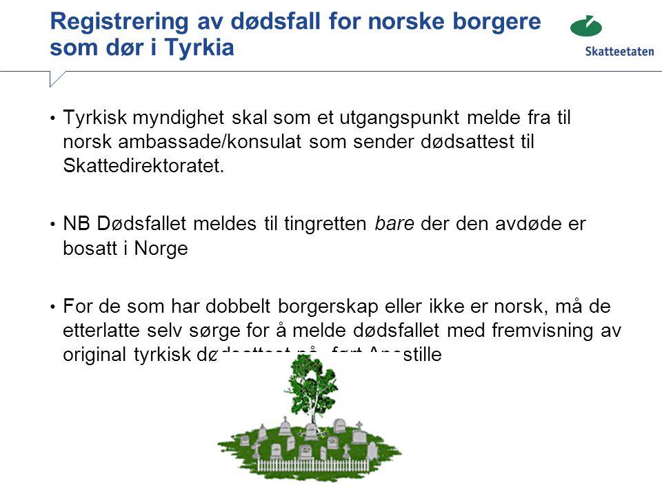 Registrering av dødsfall for norske borgere som dør i Tyrkia Tyrkisk myndighet skal som et utgangspunkt melde fra til norsk ambassade/konsulat som sen