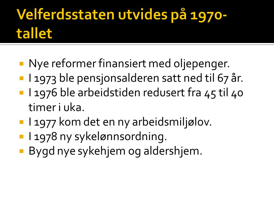  Nye reformer finansiert med oljepenger.  I 1973 ble pensjonsalderen satt ned til 67 år.  I 1976 ble arbeidstiden redusert fra 45 til 40 timer i uk
