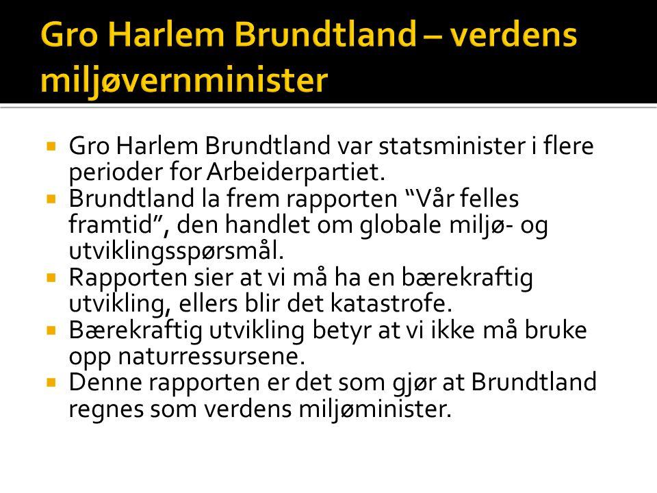 " Gro Harlem Brundtland var statsminister i flere perioder for Arbeiderpartiet.  Brundtland la frem rapporten ""Vår felles framtid"", den handlet om gl"