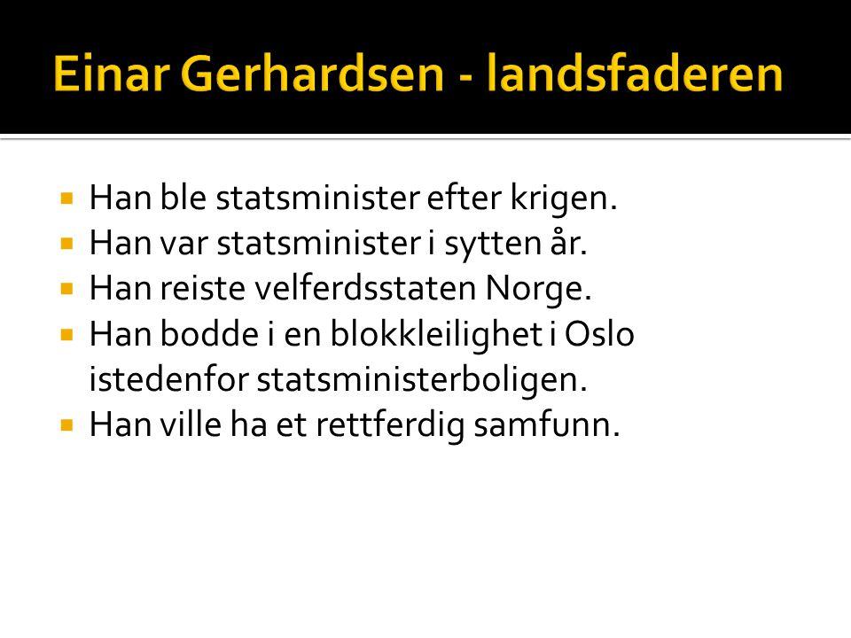  Han ble statsminister efter krigen.  Han var statsminister i sytten år.  Han reiste velferdsstaten Norge.  Han bodde i en blokkleilighet i Oslo i