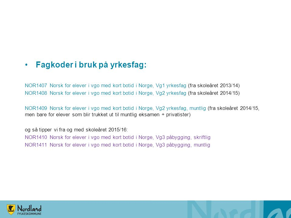 Fagkoder i bruk på yrkesfag: NOR1407 Norsk for elever i vgo med kort botid i Norge, Vg1 yrkesfag (fra skoleåret 2013/14) NOR1408 Norsk for elever i vg