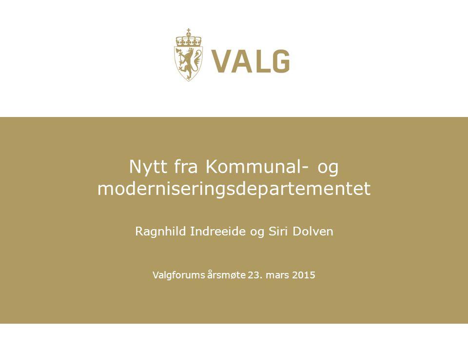 Valgforums årsmøte 23. mars 2015 Nytt fra Kommunal- og moderniseringsdepartementet Ragnhild Indreeide og Siri Dolven